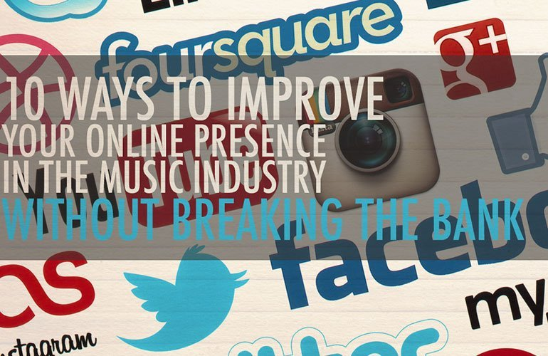 10 Ways To Improve Your Online Presence & Stand Out In The Music Industry Without Breaking The Bank