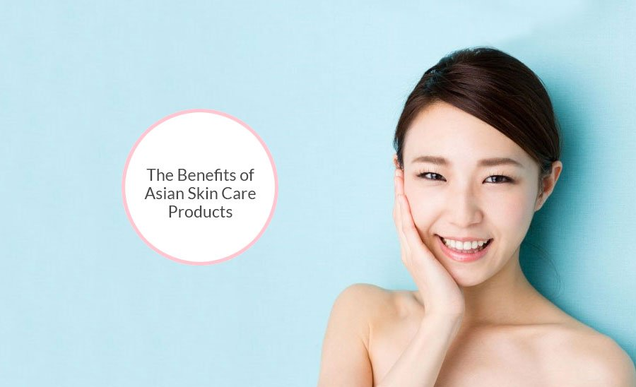 The Benefits of Asian Skin Care Products